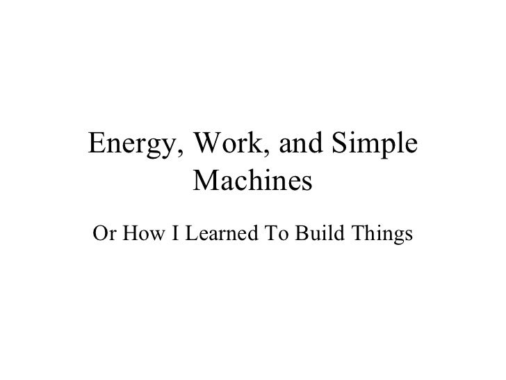 Energy, Work, and Simple Machines Or How I Learned To Build Things