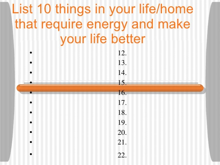 List 10 things in your life/home that require energy and make your life better <ul><li>12.  </li></ul><ul><li>13.  </li></...