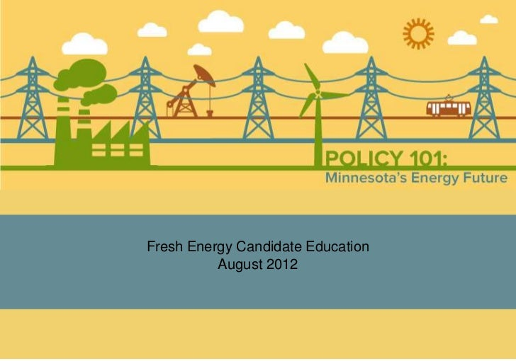 Energy 101:2012 Candidate Briefing       Fresh Energy Candidate Education                 August 2012