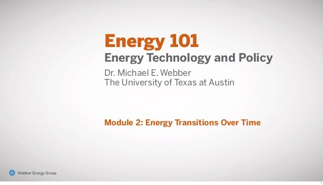 Energy 101 Energy Technology and Policy Dr. Michael E. Webber The University of Texas at Austin Module 2: Energy Transitio...
