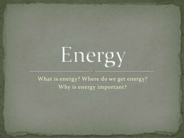 What is energy? Where do we get energy?<br />Why is energy important?<br />Energy<br />