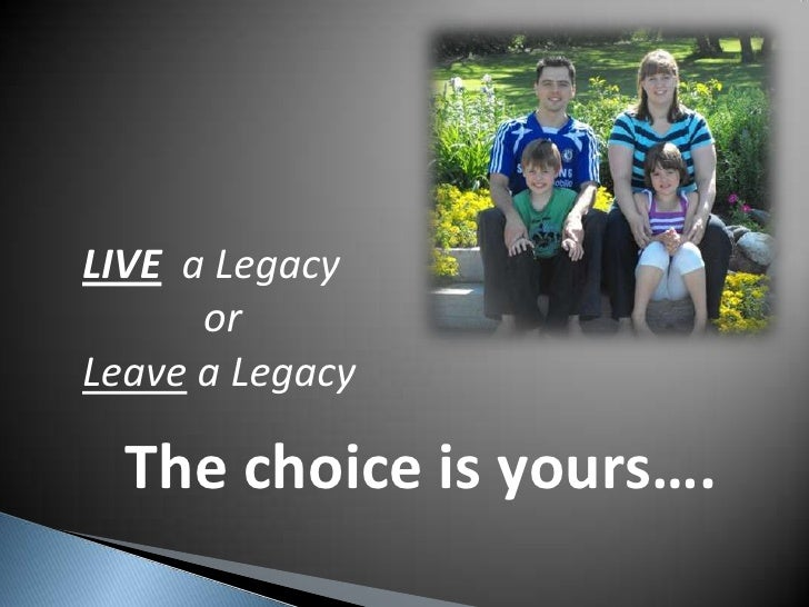 LIVE  a Legacy<br />    or<br />Leave a Legacy<br />The choice is yours….<br />