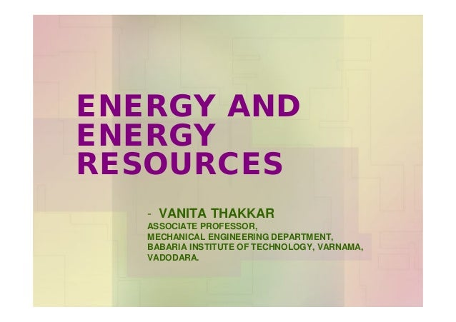 ENERGY AND ENERGY RESOURCES - VANITA THAKKAR ASSOCIATE PROFESSOR, MECHANICAL ENGINEERING DEPARTMENT, BABARIA INSTITUTE OF ...