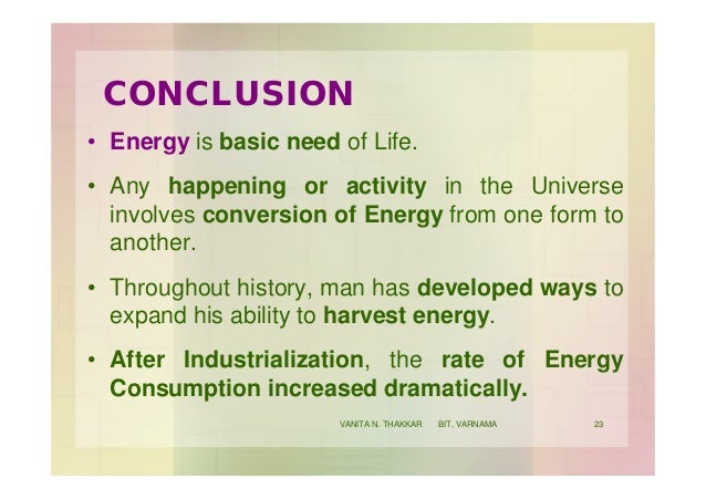 CONCLUSION • Energy is basic need of Life. • Any happening or activity in the Universe involves conversion of Energy from ...