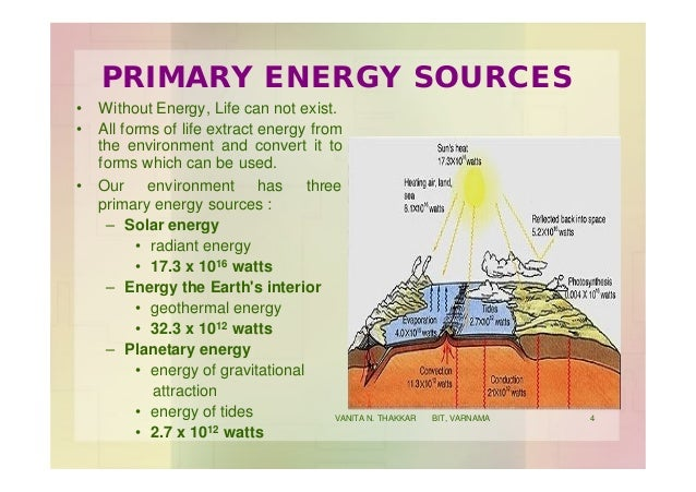 PRIMARY ENERGY SOURCES • Without Energy, Life can not exist. • All forms of life extract energy from the environment and c...