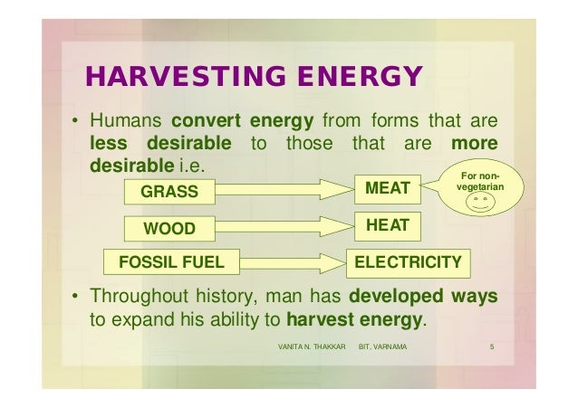 HARVESTING ENERGY • Humans convert energy from forms that are less desirable to those that are more desirable i.e. • Throu...