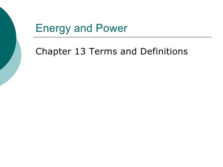 Energy and Power <ul><li>Chapter 13 Terms and Definitions </li></ul>