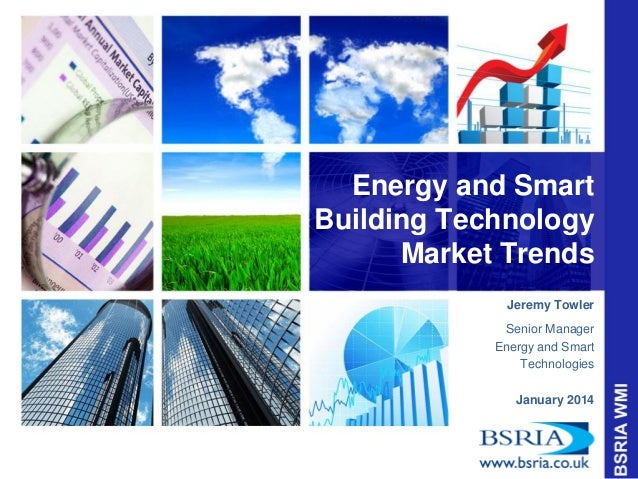 Energy and Smart Building Technology Market Trends Jeremy Towler Senior Manager Energy and Smart Technologies January 2014