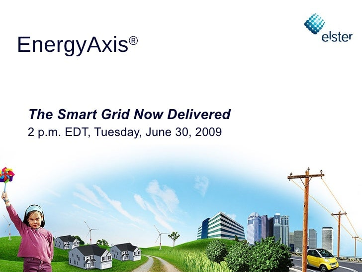 EnergyAxis®    The Smart Grid Now Delivered  2 p.m. EDT, Tuesday, June 30, 2009