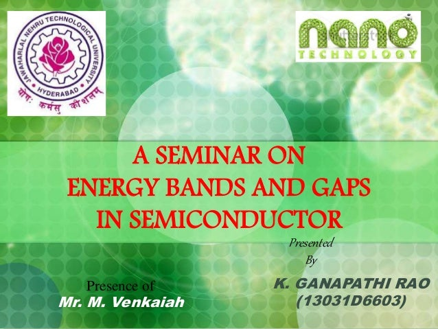 A SEMINAR ON ENERGY BANDS AND GAPS IN SEMICONDUCTOR K. GANAPATHI RAO (13031D6603) Presented By Presence of Mr. M. Venkaiah
