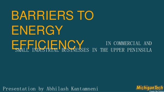 BARRIERS TO ENERGY EFFICIENCY Presentation by Abhilash Kantamneni IN COMMERCIAL AND SMALL INDUSTRIAL BUSINESSES IN THE UPP...