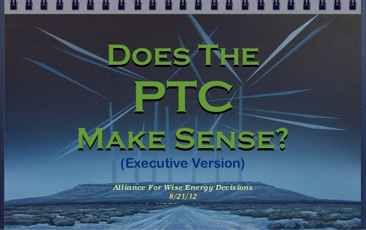 Does The     PTCMake Sense?  (Executive Version) Alliance For Wise Energy Decisions               8/21/12
