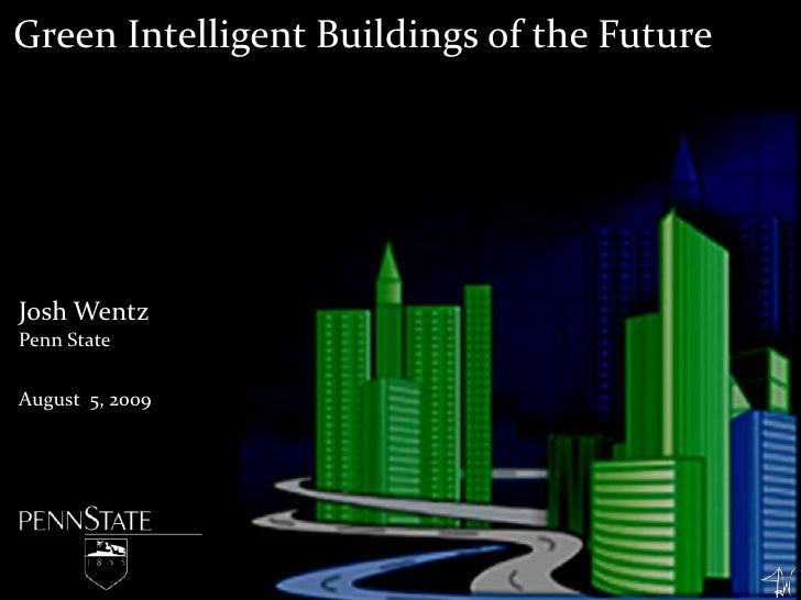 Green Intelligent Buildings of the Future<br />Josh Wentz<br />Penn State<br />August 5, 2009<br />