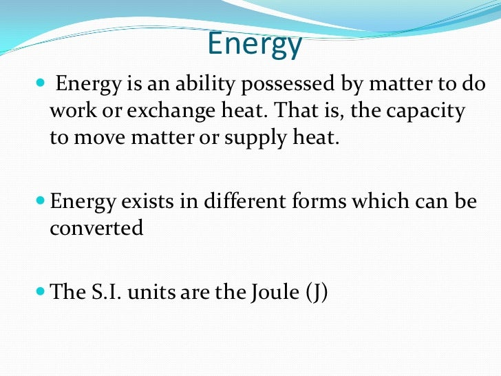 Energy Energy is an ability possessed by matter to do work or exchange heat. That is, the capacity to move matter or supp...