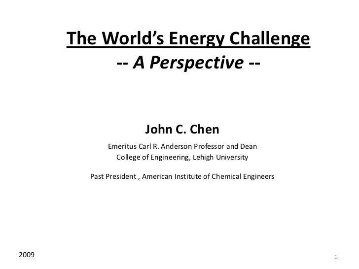 1<br />The World's Energy Challenge-- A Perspective --<br />John C. Chen<br />Emeritus Carl R. Anderson Professor and Dean...