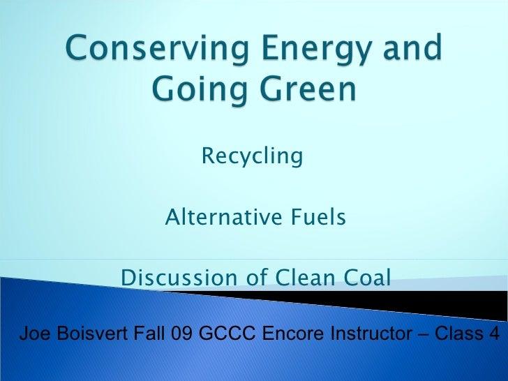 Recycling  Alternative Fuels Discussion of Clean Coal Joe Boisvert Fall 09 GCCC Encore Instructor – Class 4