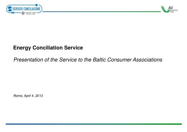 Energy Conciliation Service Presentation of the Service to the Baltic Consumer Associations  Rome, April 4, 2013