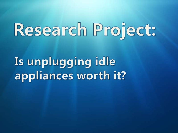 Research Project:<br />Is unplugging idle appliances worth it?<br />