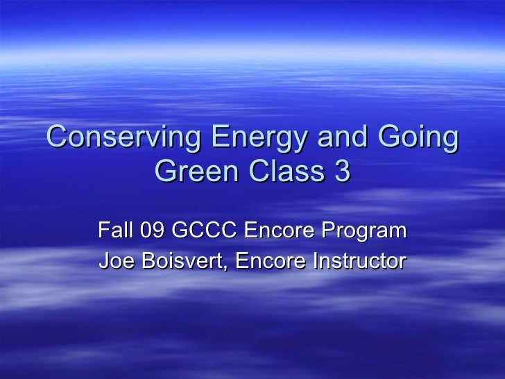 Conserving Energy and Going Green Class 3 Fall 09 GCCC Encore Program Joe Boisvert, Encore Instructor