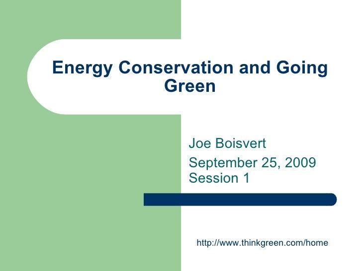 Energy Conservation and Going Green Joe Boisvert September 25, 2009 Session 1 http://www.thinkgreen.com/home