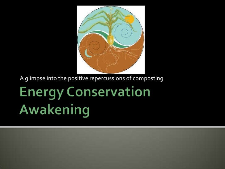 Energy Conservation Awakening<br />A glimpse into the positive repercussions of composting<br />