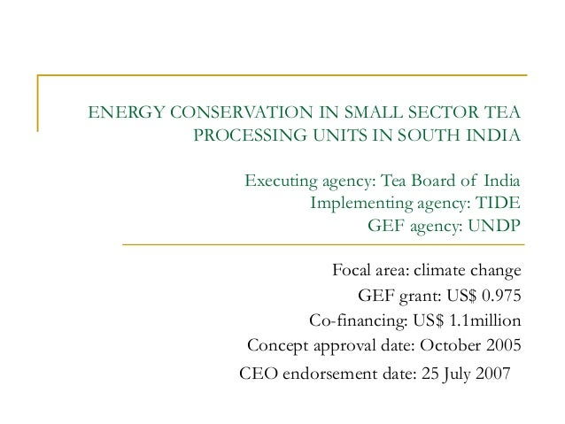 ENERGY CONSERVATION IN SMALL SECTOR TEA PROCESSING UNITS IN SOUTH INDIA Executing agency: Tea Board of India Implementing ...