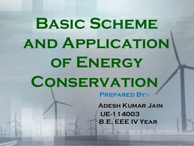 Basic Scheme and Application of Energy Conservation Prepared By:- Adesh Kumar Jain UE-114003 B.E. EEE IV Year