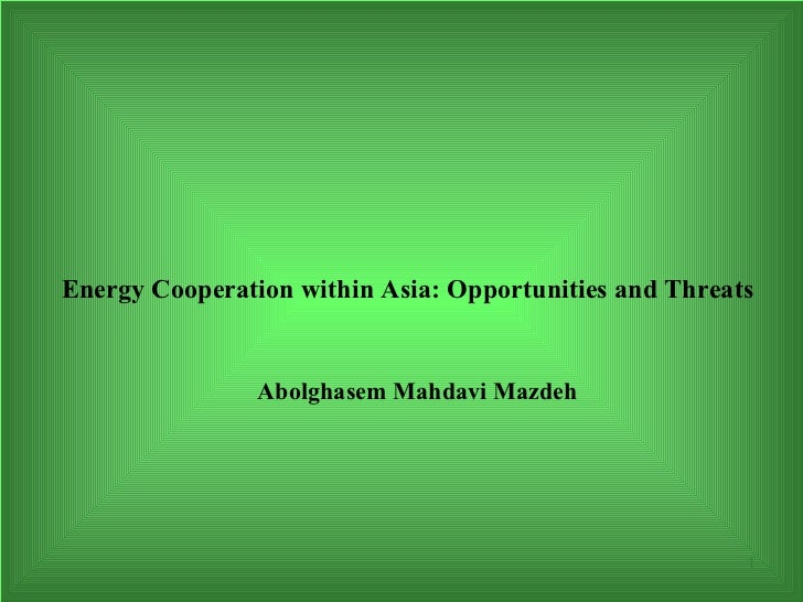 Energy Cooperation within Asia: Opportunities and Threats                Abolghasem Mahdavi Mazdeh                        ...
