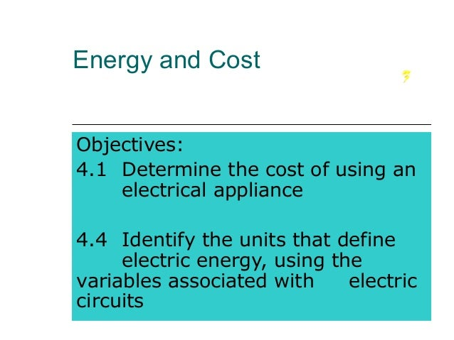 Energy and Cost Objectives: 4.1 Determine the cost of using an electrical appliance 4.4 Identify the units that define ele...