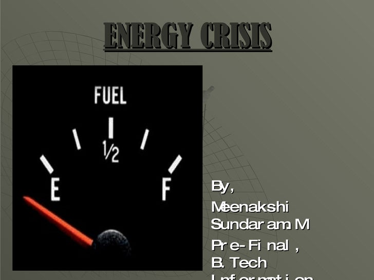 ENERGY CRISIS <ul><li>By, </li></ul><ul><li>Meenakshi Sundaram.M </li></ul><ul><li>Pre-Final, B.Tech Information Technolog...