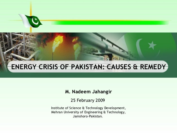 energy crises in pakistan Pakistan's acute energy crisis is posing a serious predicament for its feeble economy and volatile national security environment the country's energy problems are deep and complex, being rooted more in shortages of governance and political will than of pure supply this stems from (1) the.