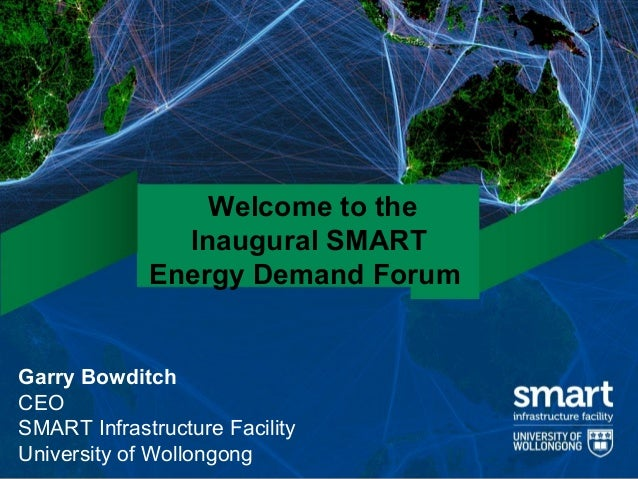 Welcome to the               Inaugural SMART             Energy Demand ForumGarry BowditchCEOSMART Infrastructure Facility...