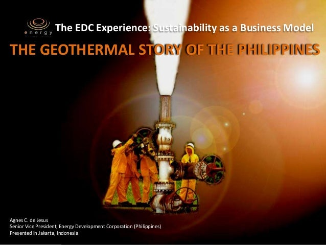 The EDC Experience: Sustainability as a Business ModelTHE GEOTHERMAL STORY OF THE PHILIPPINESAgnes C. de JesusSenior Vice ...