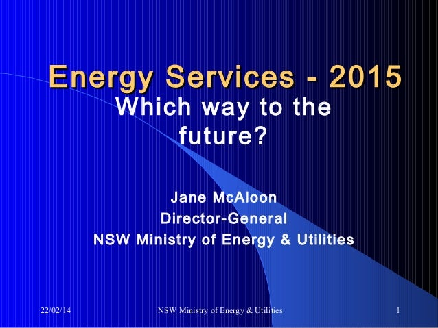 Energy Services - 2015 Which way to the future?  Jane McAloon Director-General NSW Ministry of Energy & Utilities  22/02/1...