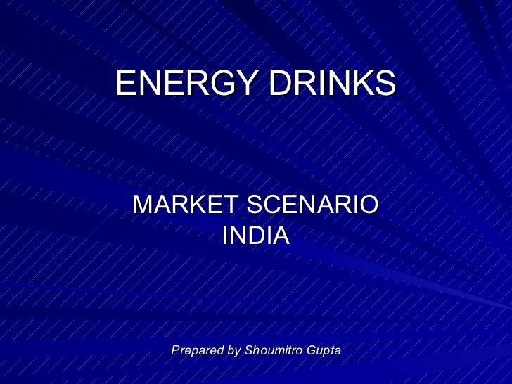 ENERGY DRINKS MARKET SCENARIO INDIA Prepared by Shoumitro Gupta