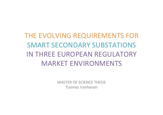THE	EVOLVING	REQUIREMENTS	FOR	 SMART	SECONDARY	SUBSTATIONS	 IN	THREE	EUROPEAN	REGULATORY	 MARKET	ENVIRONMENTS	 MASTER	OF	S...