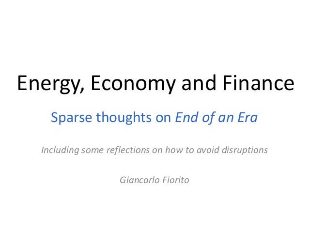 Energy, Economy and Finance    Sparse thoughts on End of an Era  Including some reflections on how to avoid disruptions   ...