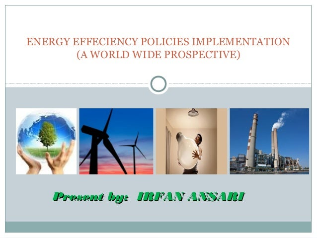 ENERGY EFFECIENCY POLICIES IMPLEMENTATION (A WORLD WIDE PROSPECTIVE)  Present by: IRFAN ANSARI