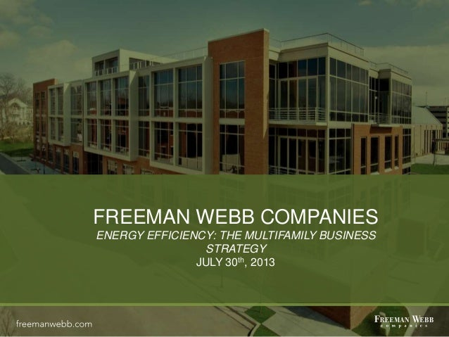 FREEMAN WEBB COMPANIES ENERGY EFFICIENCY: THE MULTIFAMILY BUSINESS STRATEGY JULY 30th, 2013