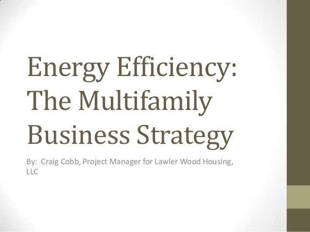 Energy Efficiency: The Multifamily Business Strategy By: Craig Cobb, Project Manager for Lawler Wood Housing, LLC
