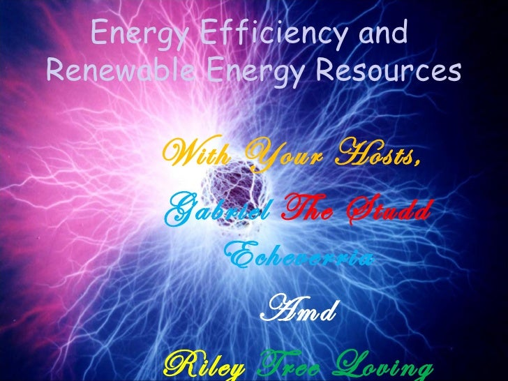 Energy Efficiency andRenewable Energy Resources      With Your Hosts,      Gabriel The Studd         Echeverria           ...