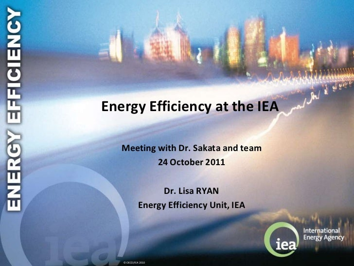 Energy Efficiency at the IEA   Meeting with Dr. Sakata and team           24 October 2011                   Dr. Lisa RYAN ...