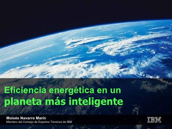 Eficiencia energética en un  planeta más inteligente Moisés Navarro Marín Miembro del Consejo de Expertos Técnicos de IBM