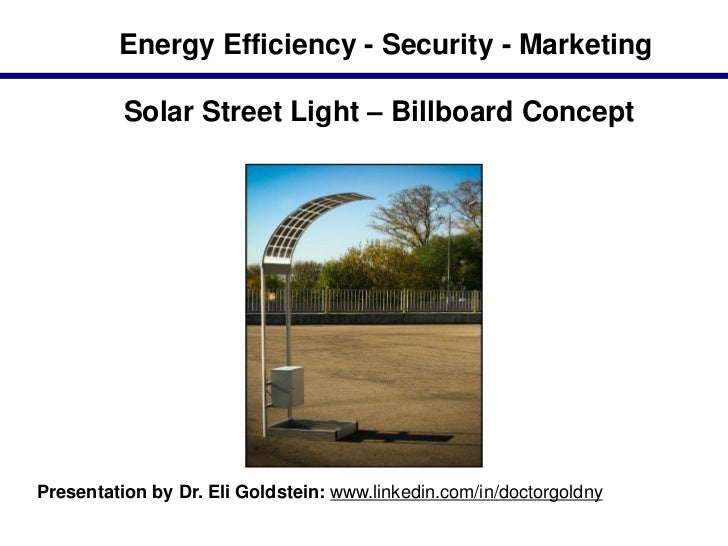 Energy Efficiency - Security - Marketing          Solar Street Light – Billboard ConceptPresentation by Dr. Eli Goldstein:...