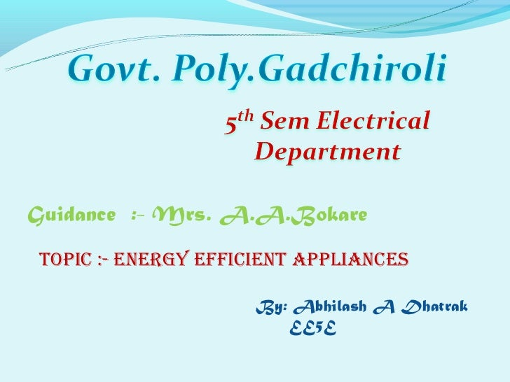 Guidance :- Mrs. A.A.BokareTopic :- EnErgy EfficiEnT AppliAncEs                     By: Abhilash A Dhatrak                ...