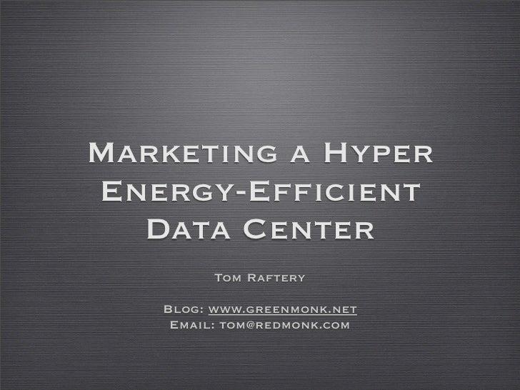Marketing a Hyper Energy-Efficient   Data Center          Tom Raftery     Blog: www.greenmonk.net     Email: tom@redmonk.c...