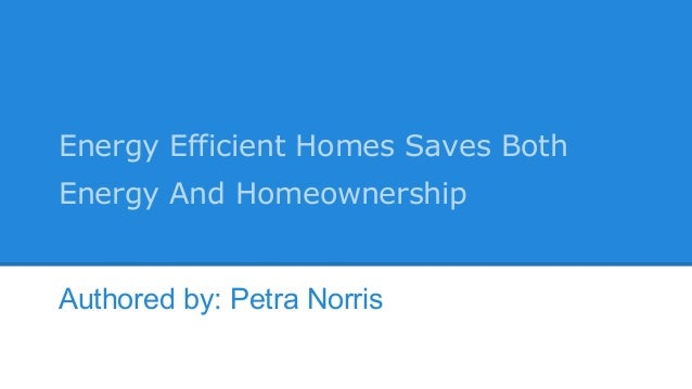 Energy Efficient Homes Saves Both Energy And Homeownership Authored by: Petra Norris