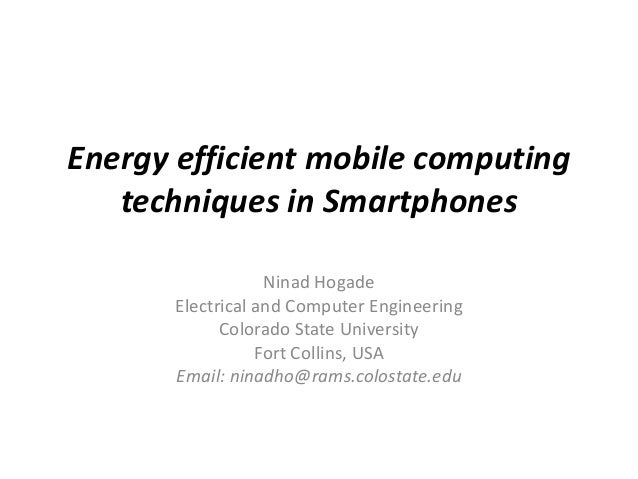 Energy efficient mobile computing techniques in Smartphones Ninad Hogade Electrical and Computer Engineering Colorado Stat...