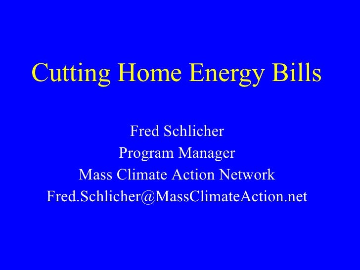 Cutting Home Energy Bills  Fred Schlicher Program Manager Mass Climate Action Network [email_address]