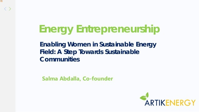 Energy Entrepreneurship Salma Abdalla, Co-founder Enabling Women in Sustainable Energy Field: A Step Towards Sustainable C...